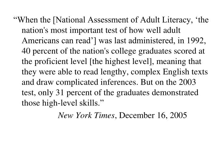 """""""When the [National Assessment of Adult Literacy, 'the nation's most important test of how well adult Americans can read'] was last administered, in 1992, 40 percent of the nation's college graduates scored at the proficient level [the highest level], meaning that they were able to read lengthy, complex English texts and draw complicated inferences. But on the 2003 test, only 31 percent of the graduates demonstrated those high-level skills."""""""