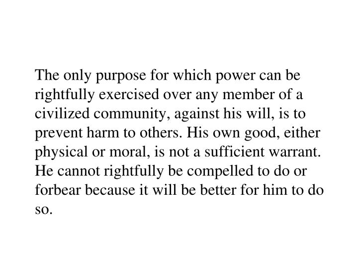The only purpose for which power can be rightfully exercised over any member of a civilized community, against his will, is to prevent harm to others. His own good, either physical or moral, is not a sufficient warrant. He cannot rightfully be compelled to do or forbear because it will be better for him to do so.