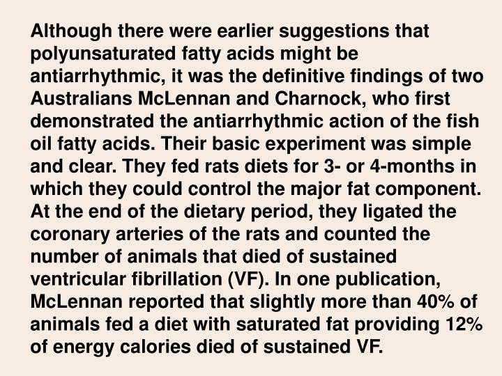 Although there were earlier suggestions that polyunsaturated fatty acids might be antiarrhythmic, it was the definitive findings of two Australians McLennan and Charnock, who first demonstrated the antiarrhythmic action of the fish oil fatty acids. Their basic experiment was simple and clear. They fed rats diets for 3- or 4-months in which they could control the major fat component. At the end of the dietary period, they ligated the coronary arteries of the rats and counted the number of animals that died of sustained ventricular fibrillation (VF). In one publication, McLennan reported that slightly more than 40% of animals fed a diet with saturated fat providing 12% of energy calories died of sustained VF.