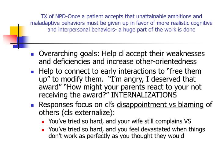 TX of NPD-Once a patient accepts that unattainable ambitions and maladaptive behaviors must be given up in favor of more realistic cognitive and interpersonal behaviors- a huge part of the work is done