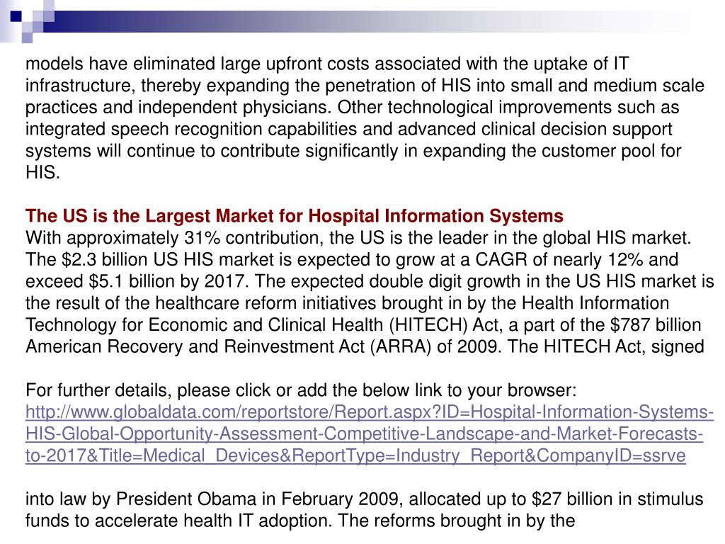 models have eliminated large upfront costs associated with the uptake of IT infrastructure, thereby expanding the penetration of HIS into small and medium scale practices and independent physicians. Other technological improvements such as integrated speech recognition capabilities and advanced clinical decision support systems will continue to contribute significantly in expanding the customer pool for HIS.