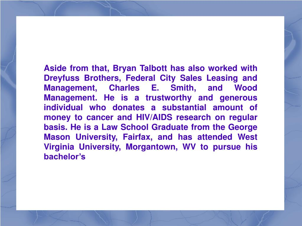 Aside from that, Bryan Talbott has also worked with Dreyfuss Brothers, Federal City Sales Leasing and Management, Charles E. Smith, and Wood Management. He is a trustworthy and generous individual who donates a substantial amount of money to cancer and HIV/AIDS research on regular basis. He is a Law School Graduate from the George Mason University, Fairfax, and has attended West Virginia University, Morgantown, WV to pursue his bachelor's