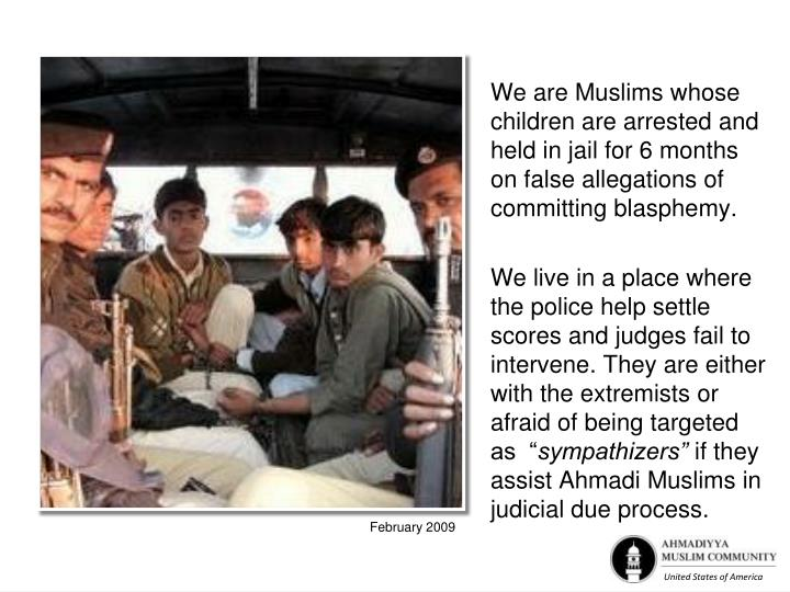 We are Muslims whose children are arrested and held in jail for 6 months on false allegations of committing blasphemy.