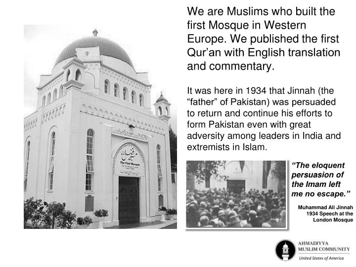 We are Muslims who built the first Mosque in Western Europe. We published the first Qur'an with English translation and commentary.