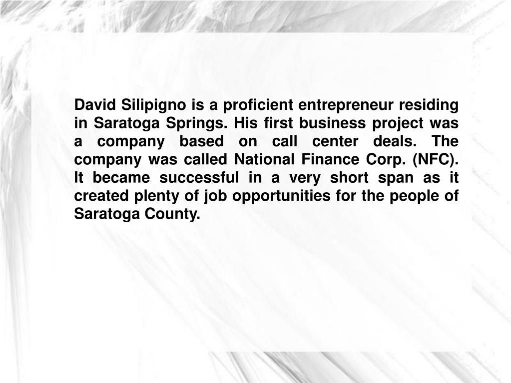 David Silipigno is a proficient entrepreneur residing in Saratoga Springs. His first business project was a company based on call center deals. The company was called National Finance Corp. (NFC). It became successful in a very short span as it created plenty of job opportunities for the people of Saratoga County.