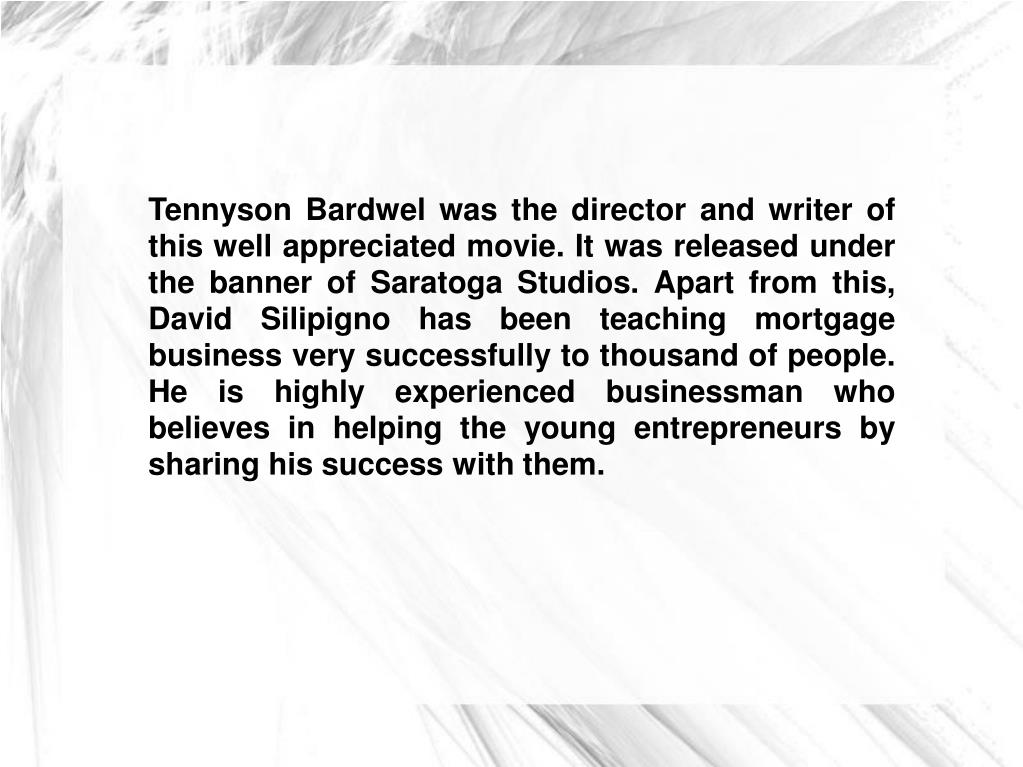 Tennyson Bardwel was the director and writer of this well appreciated movie. It was released under the banner of Saratoga Studios. Apart from this, David Silipigno has been teaching mortgage business very successfully to thousand of people. He is highly experienced businessman who believes in helping the young entrepreneurs by sharing his success with them.