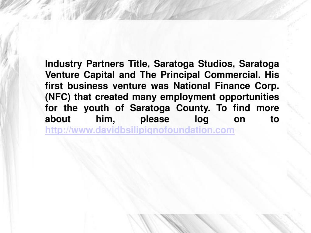 Industry Partners Title, Saratoga Studios, Saratoga Venture Capital and The Principal Commercial. His first business venture was National Finance Corp. (NFC) that created many employment opportunities for the youth of Saratoga County. To find more about him, please log on to