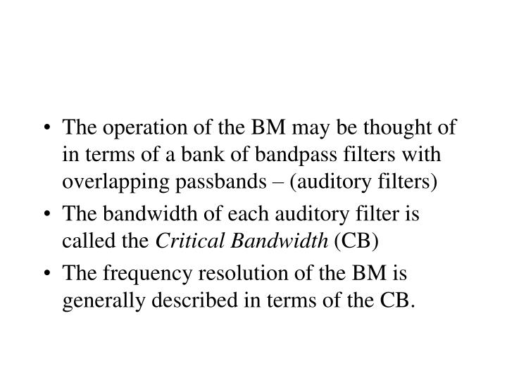 The operation of the BM may be thought of in terms of a bank of bandpass filters with overlapping passbands – (auditory filters)