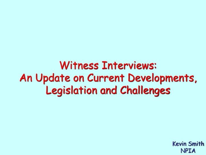 Witness interviews an update on current developments legislation and challenges