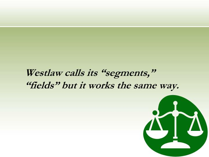 "Westlaw calls its ""segments,"" ""fields"" but it works the same way."