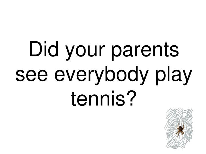 Did your parents see everybody play tennis?