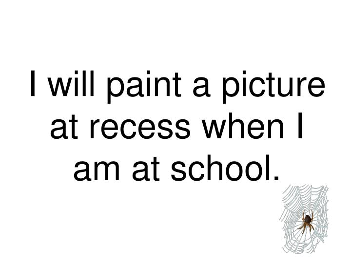 I will paint a picture at recess when I am at school.