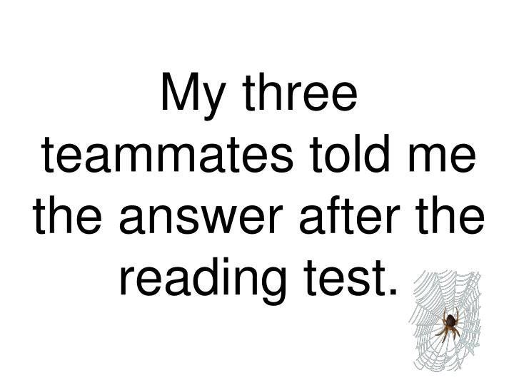 My three teammates told me the answer after the reading test.