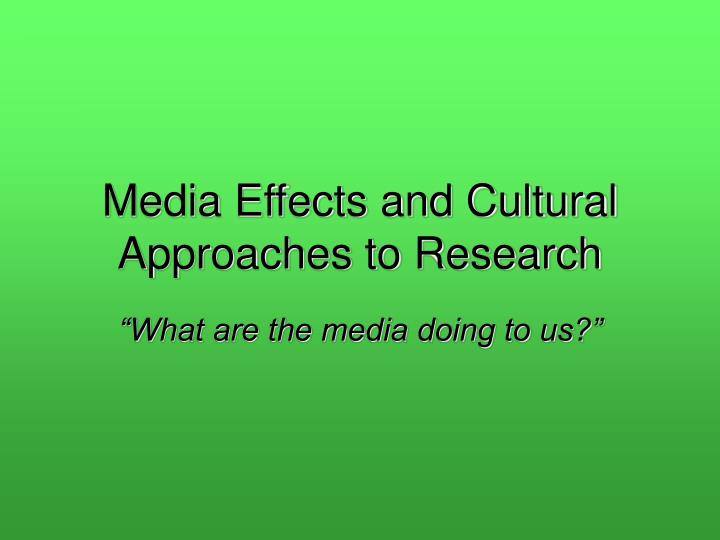 Media Effects and Cultural Approaches to Research