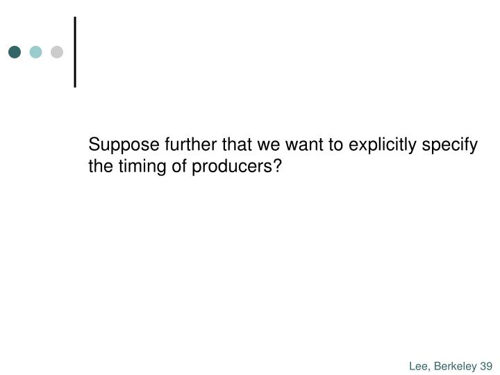 Suppose further that we want to explicitly specify the timing of producers?