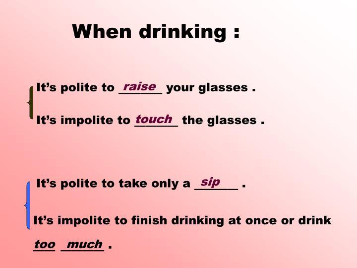 When drinking :