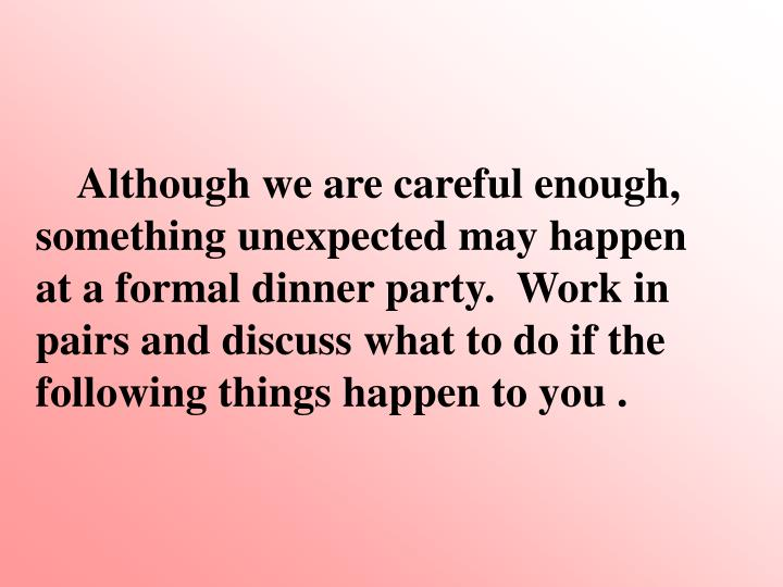 Although we are careful enough, something unexpected may happen at a formal dinner party.  Work in pairs and discuss what to do if the following things happen to you .
