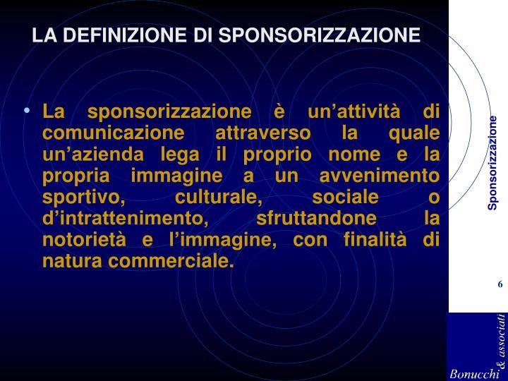 La sponsorizzazione è un'attività di comunicazione attraverso la quale un'azienda lega il proprio nome e la propria immagine a un avvenimento sportivo, culturale, sociale o d'intrattenimento, sfruttandone la notorietà e l'immagine, con finalità di natura commerciale.
