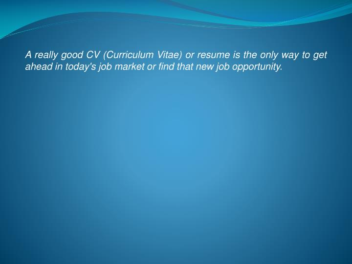 A really good CV (Curriculum Vitae) or resume is the only way to get ahead in today's job market or ...