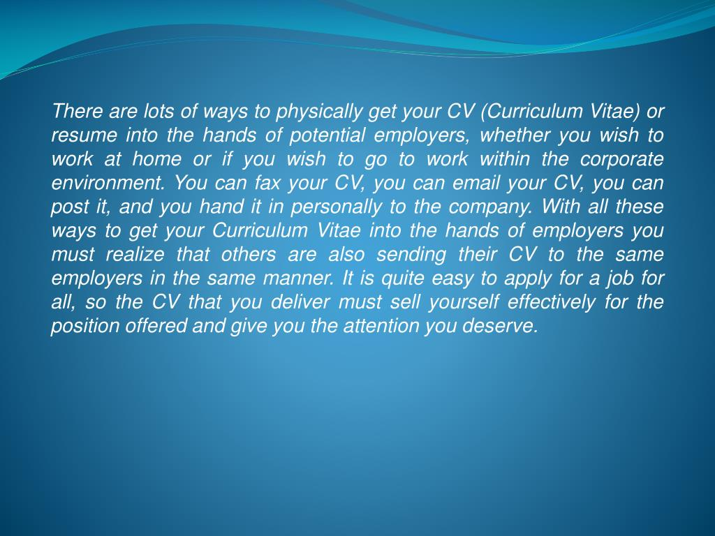 There are lots of ways to physically get your CV (Curriculum Vitae) or resume into the hands of potential employers, whether you wish to work at home or if you wish to go to work within the corporate environment. You can fax your CV, you can email your CV, you can post it, and you hand it in personally to the company. With all these ways to get your Curriculum Vitae into the hands of employers you must realize that others are also sending their CV to the same employers in the same manner. It is quite easy to apply for a job for all, so the CV that you deliver must sell yourself effectively for the position offered and give you the attention you deserve.