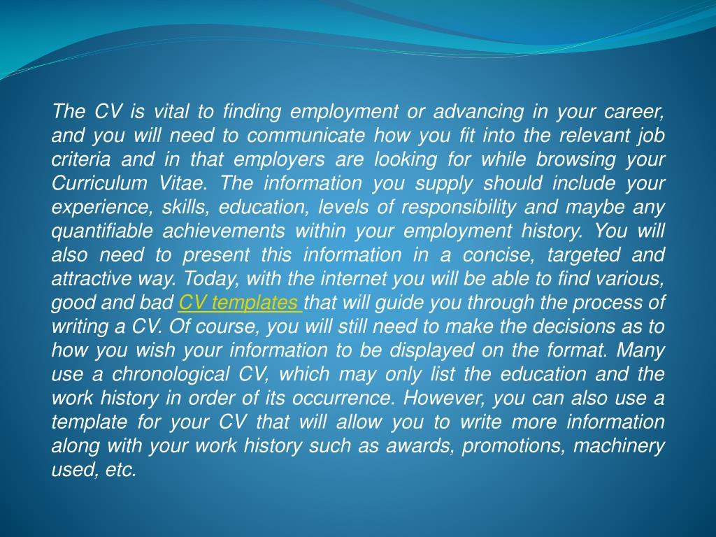 The CV is vital to finding employment or advancing in your career, and you will need to communicate how you fit into the relevant job criteria and in that employers are looking for while browsing your Curriculum Vitae. The information you supply should include your experience, skills, education, levels of responsibility and maybe any quantifiable achievements within your employment history. You will also need to present this information in a concise, targeted and attractive way. Today, with the internet you will be able to find various, good and bad