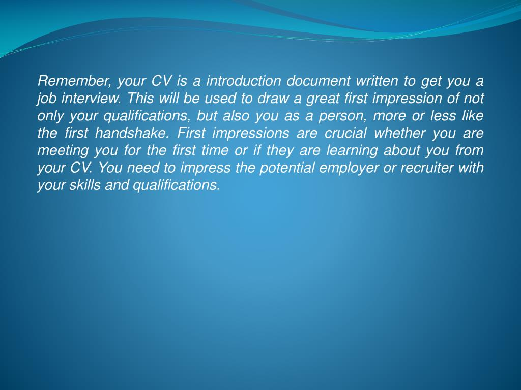 Remember, your CV is a introduction document written to get you a job interview. This will be used to draw a great first impression of not only your qualifications, but also you as a person, more or less like the first handshake. First impressions are crucial whether you are meeting you for the first time or if they are learning about you from your CV. You need to impress the potential employer or recruiter with your skills and qualifications.