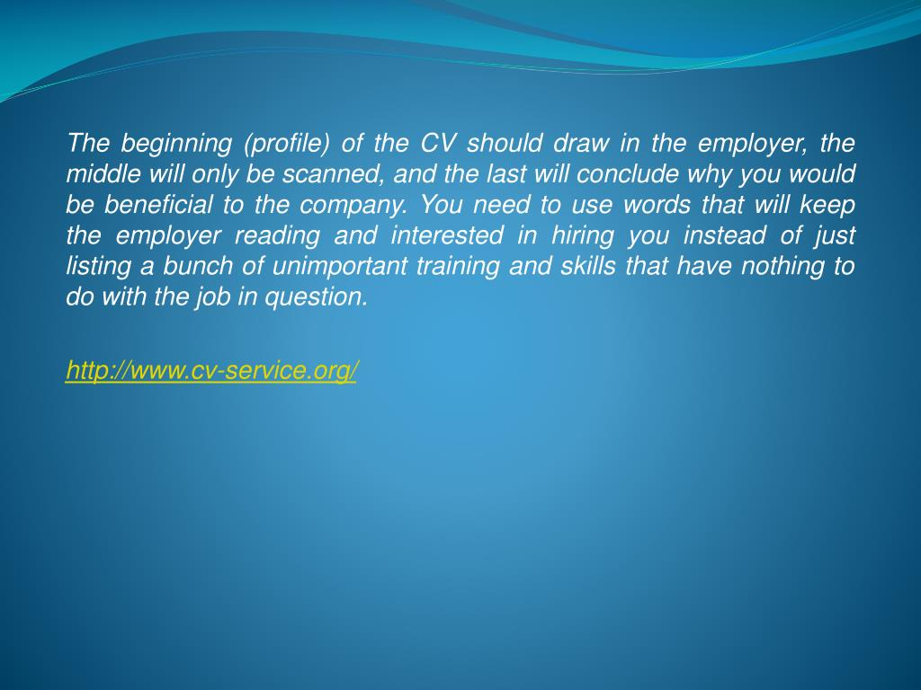 The beginning (profile) of the CV should draw in the employer, the middle will only be scanned, and the last will conclude why you would be beneficial to the company. You need to use words that will keep the employer reading and interested in hiring you instead of just listing a bunch of unimportant training and skills that have nothing to do with the job in question.