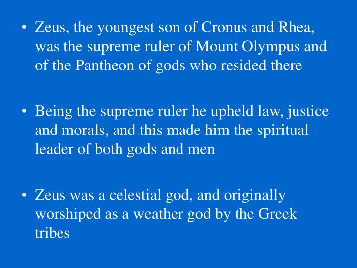 Zeus, the youngest son of Cronus and Rhea,  was the supreme ruler of Mount Olympus and of the Pantheon of gods who resided there