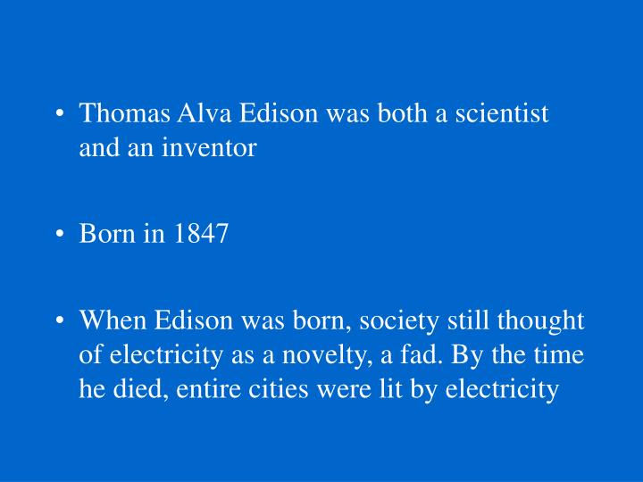 Thomas Alva Edison was both a scientist and an inventor