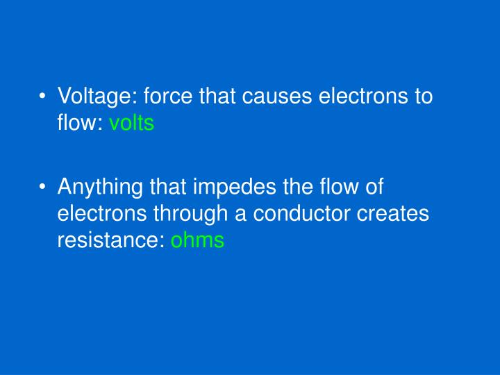Voltage: force that causes electrons to flow: