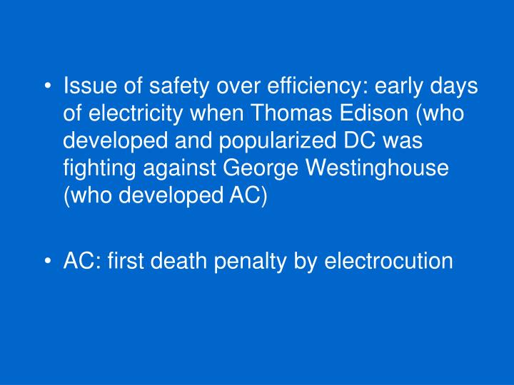 Issue of safety over efficiency: early days of electricity when Thomas Edison (who developed and popularized DC was fighting against George Westinghouse (who developed AC)