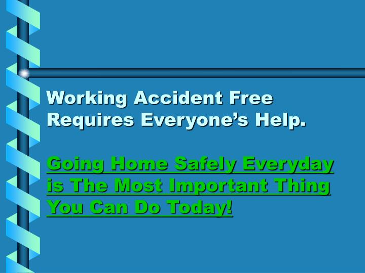 Working Accident Free Requires Everyone's Help.