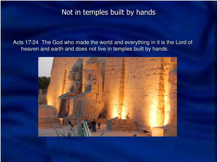 Acts 17:24  The God who made the world and everything in it is the Lord of heaven and earth and does not live in temples built by hands.