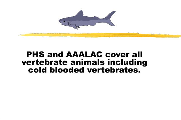 PHS and AAALAC cover all vertebrate animals including cold blooded vertebrates.