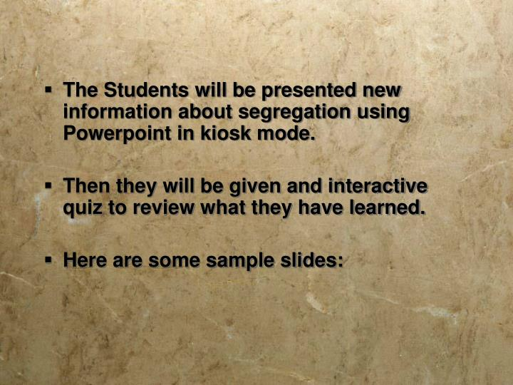 The Students will be presented new information about segregation using Powerpoint in kiosk mode.