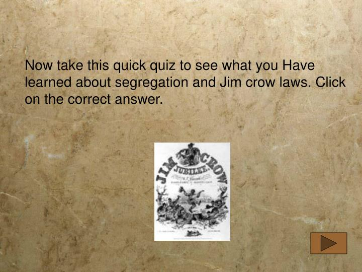 Now take this quick quiz to see what you Have learned about segregation and Jim crow laws. Click on the correct answer.