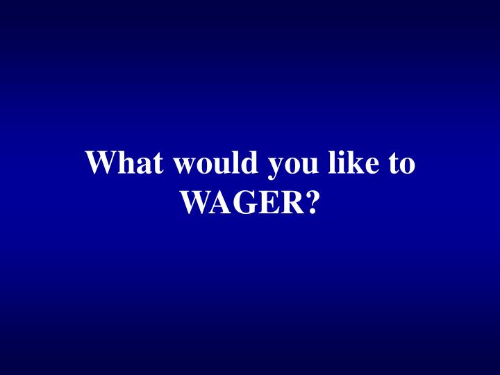 What would you like to WAGER?