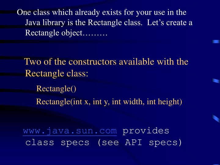 One class which already exists for your use in the Java library is the Rectangle class.  Let's create a Rectangle object………