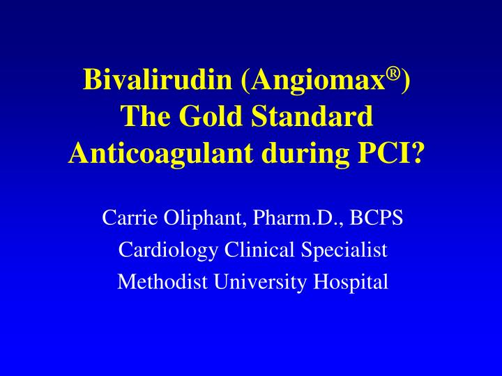 Bivalirudin angiomax the gold standard anticoagulant during pci
