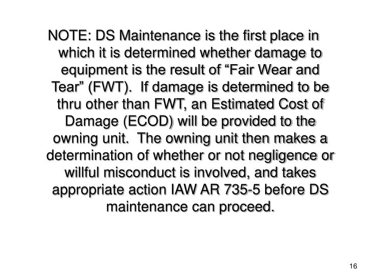 "NOTE: DS Maintenance is the first place in which it is determined whether damage to equipment is the result of ""Fair Wear and Tear"" (FWT).  If damage is determined to be thru other than FWT, an Estimated Cost of Damage (ECOD) will be provided to the owning unit.  The owning unit then makes a determination of whether or not negligence or willful misconduct is involved, and takes appropriate action IAW AR 735-5 before DS maintenance can proceed."
