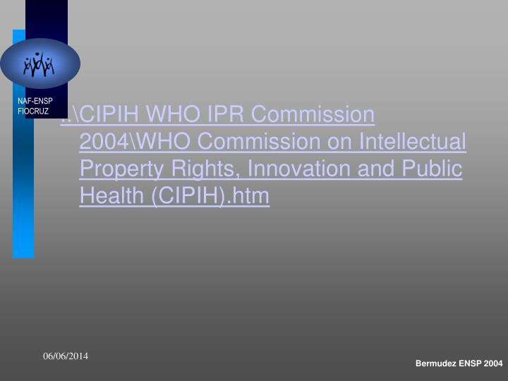 ..\CIPIH WHO IPR Commission 2004\WHO Commission on Intellectual Property Rights, Innovation and Public Health (CIPIH).htm