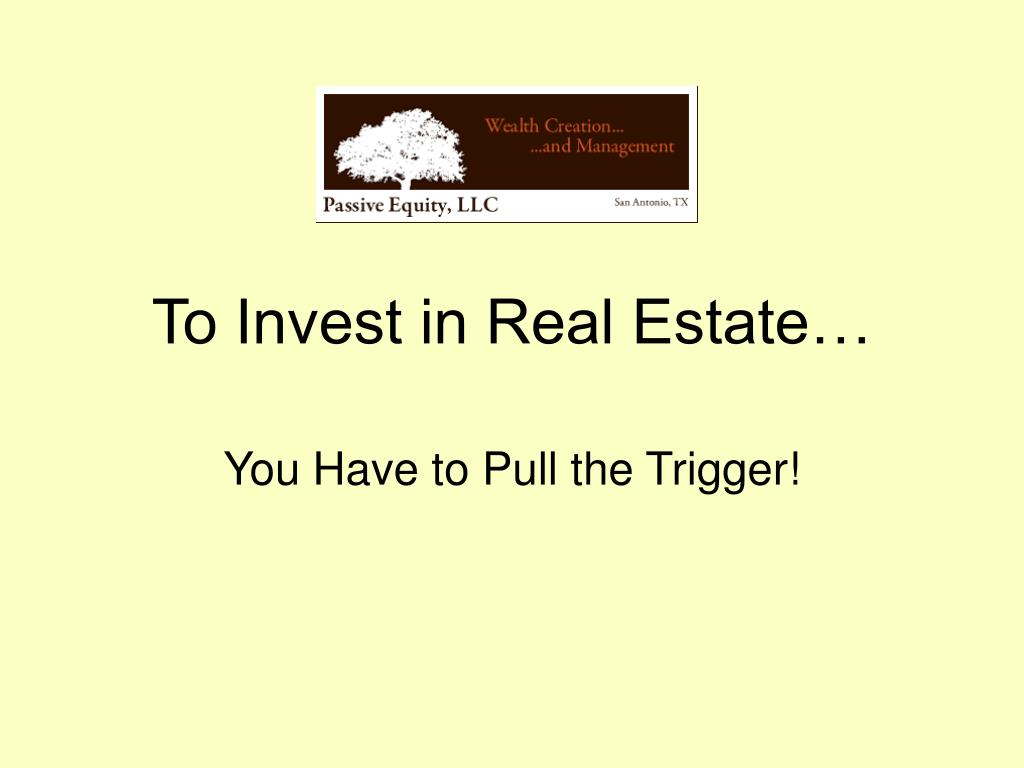 To Invest in Real Estate…