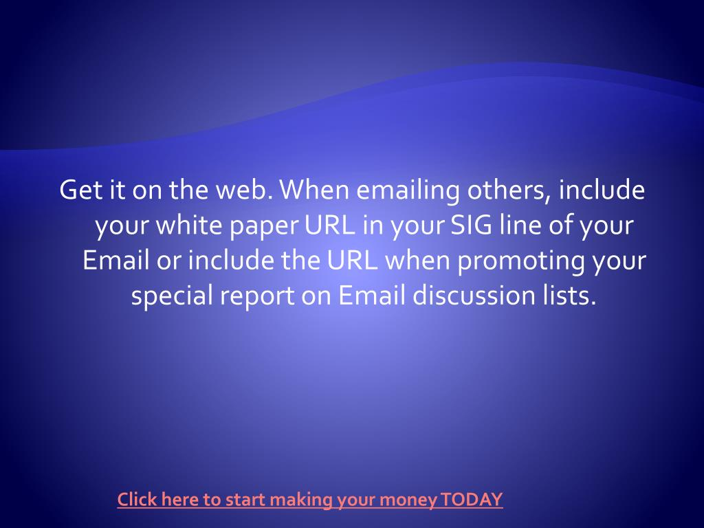 Get it on the web. When emailing others, include your white paper URL in your SIG line of your Email or include the URL when promoting your special report on Email discussion lists.
