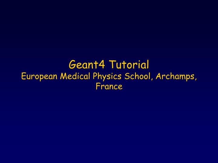 Geant4 tutorial european medical physics school archamps france