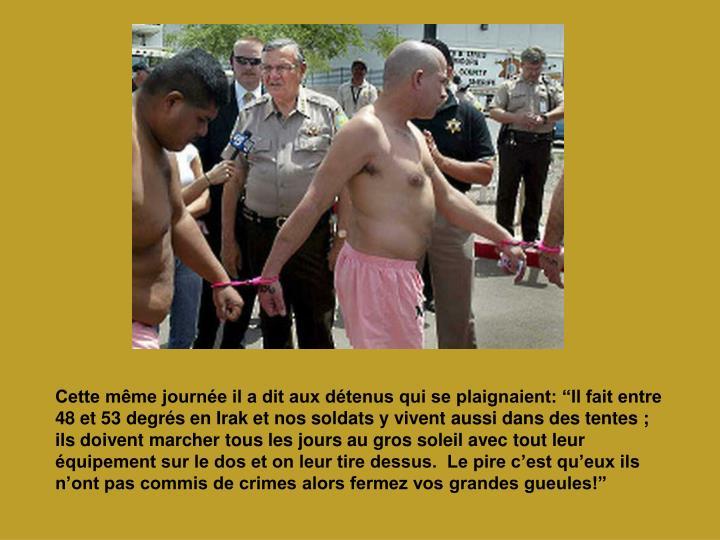 """Cette même journée il a dit aux détenus qui se plaignaient: """"Il fait entre 48 et 53 degrés en Irak et nos soldats y vivent aussi dans des tentes ; ils doivent marcher tous les jours au gros soleil avec tout leur équipement sur le dos et on leur tire dessus.  Le pire c'est qu'eux ils n'ont pas commis de crimes alors fermez vos grandes gueules!"""""""