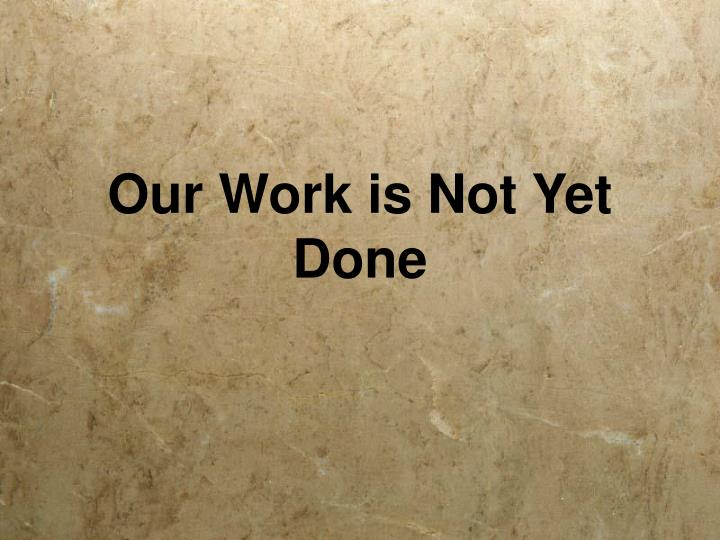 Our Work is Not Yet Done
