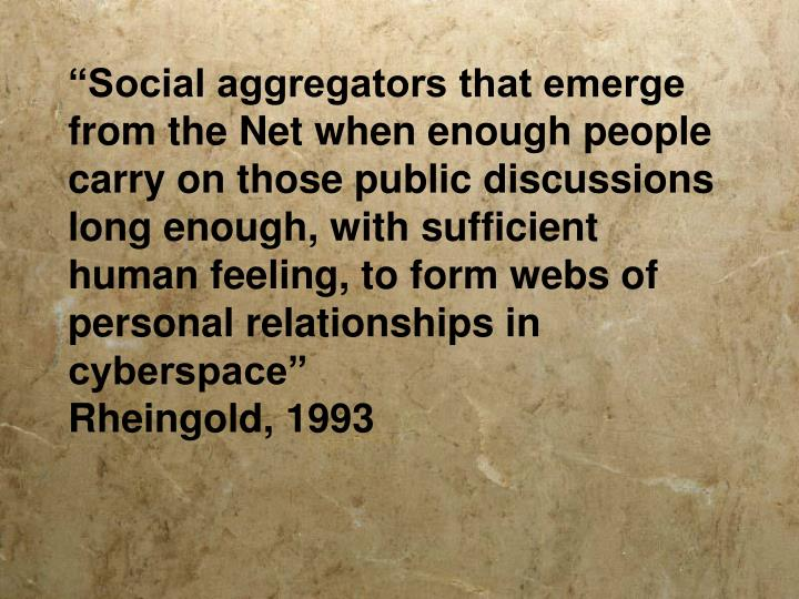 """Social aggregators that emerge from the Net when enough people carry on those public discussions long enough, with sufficient human feeling, to form webs of personal relationships in cyberspace"""