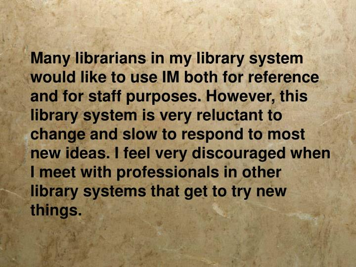 Many librarians in my library system would like to use IM both for reference and for staff purposes. However, this library system is very reluctant to change and slow to respond to most new ideas. I feel very discouraged when I meet with professionals in other library systems that get to try new things.