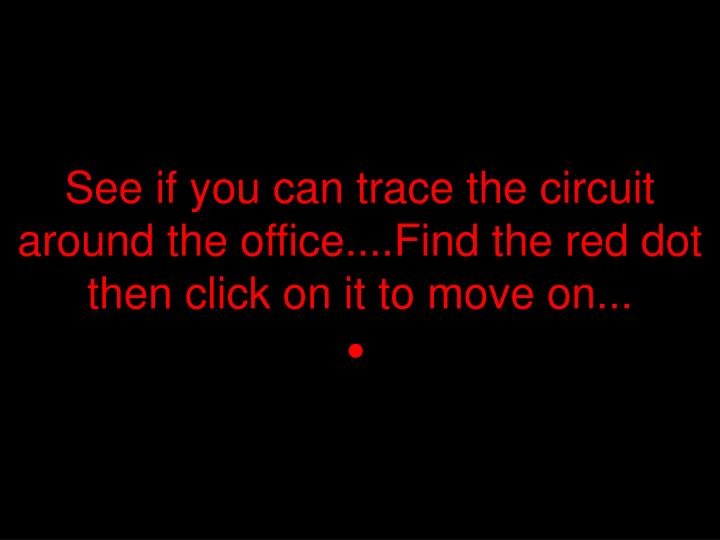 See if you can trace the circuit around the office....Find the red dot then click on it to move on