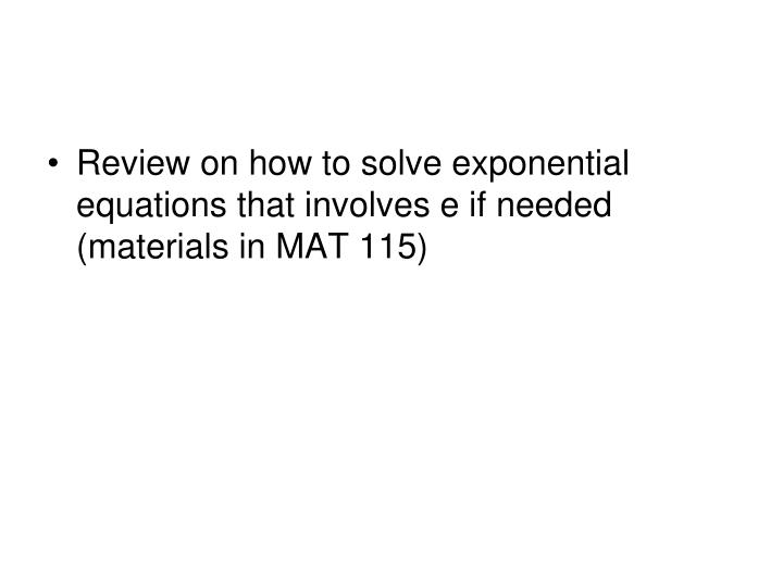 Review on how to solve exponential equations that involves e if needed (materials in MAT 115)